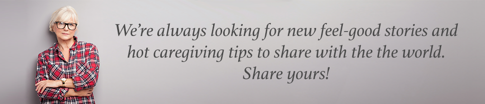We're always looking for new feel-good stories and hot caregiving tips to share with the world. Share yours!